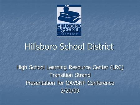 Hillsboro School District High School Learning Resource Center (LRC) Transition Strand Presentation for OAVSNP Conference 2/20/09.