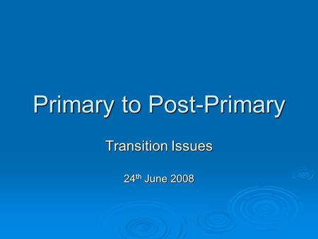Primary to Post-Primary Transition Issues 24 th June 2008.
