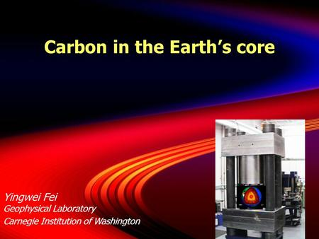 Carbon in the Earth's core Yingwei Fei Geophysical Laboratory Carnegie Institution of Washington.