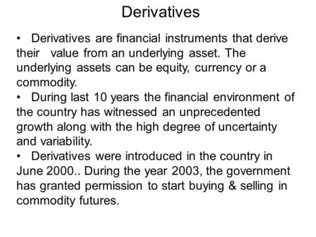 Derivatives Derivatives are financial instruments that derive their value from an underlying asset. The underlying assets can be equity, currency or a.
