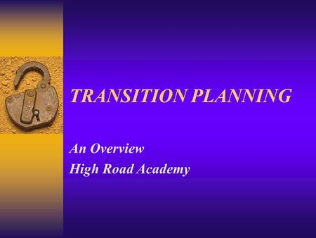 TRANSITION PLANNING An Overview High Road Academy.
