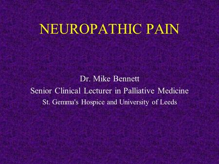 NEUROPATHIC PAIN Dr. Mike Bennett Senior Clinical Lecturer in Palliative Medicine St. Gemma's Hospice and University of Leeds.