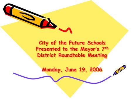 City of the Future Schools Presented to the Mayor's 7 th District Roundtable Meeting Monday, June 19, 2006.