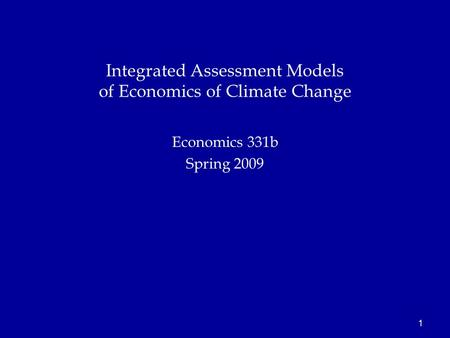 1 Economics 331b Spring 2009 Integrated Assessment Models of Economics of Climate Change.