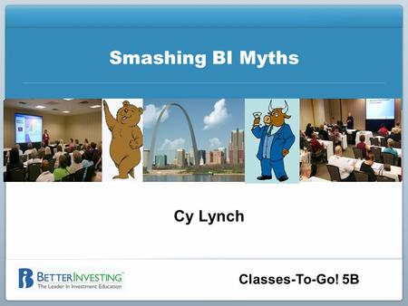 Classes-To-Go! 5B Smashing BI Myths Cy Lynch. BETTERINVESTING NATIONAL CONVENTION Disclaimer The information in this presentation is for educational purposes.