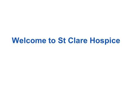 Welcome to St Clare Hospice. l Welcome l Pain control: getting it right l Hospice in-patient care l Hospice Day Therapy l Hospital Palliative Care l Community.