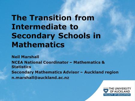 The Transition from Intermediate to Secondary Schools in Mathematics Neil Marshall NCEA National Coordinator – Mathematics & Statistics Secondary Mathematics.