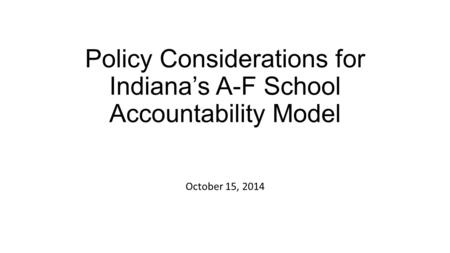 Policy Considerations for Indiana's A-F School Accountability Model October 15, 2014.