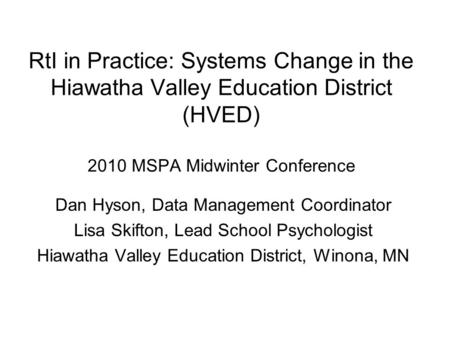 RtI in Practice: Systems Change in the Hiawatha Valley Education District (HVED) 2010 MSPA Midwinter Conference Dan Hyson, Data Management Coordinator.
