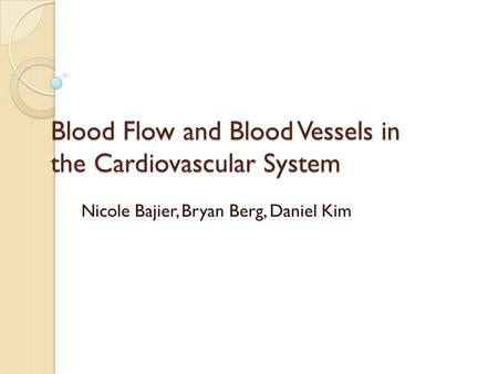 Blood Flow and Blood Vessels in the Cardiovascular System Nicole Bajier, Bryan Berg, Daniel Kim.
