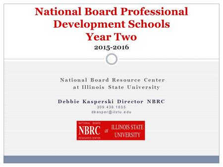 National Board Resource Center at Illinois State University Debbie Kasperski Director NBRC 309.438.1835 National Board Professional Development.