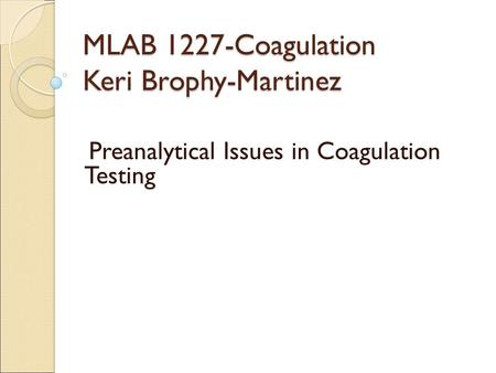 MLAB 1227-Coagulation Keri Brophy-Martinez Preanalytical Issues in Coagulation Testing.