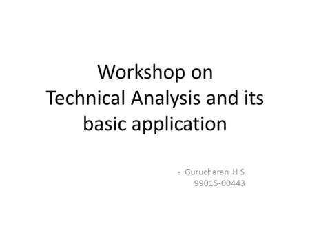 Workshop on Technical Analysis and its basic application - Gurucharan H S 99015-00443.