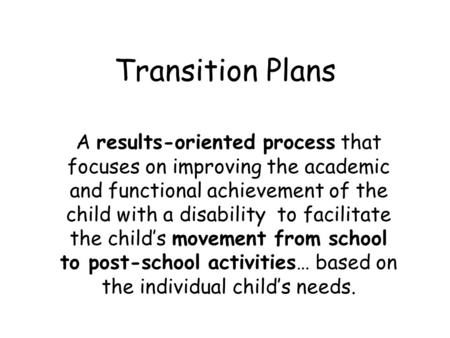 Transition Plans A results-oriented process that focuses on improving the academic and functional achievement of the child with a disability to facilitate.