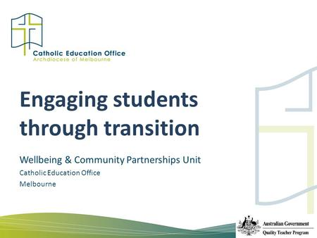 Engaging students through transition Wellbeing & Community Partnerships Unit Catholic Education Office Melbourne.