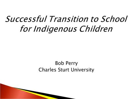 Bob Perry Charles Sturt University.  Introduction  Children's voices about transition  Guidelines for effective transition to school programs  Successful.