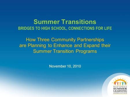 Summer Transitions BRIDGES TO HIGH SCHOOL, CONNECTIONS FOR LIFE How Three Community Partnerships are Planning to Enhance and Expand their Summer Transition.