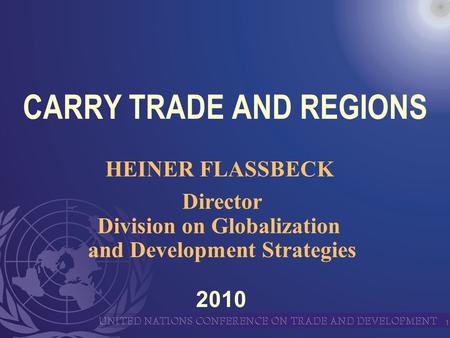 1 CARRY TRADE AND REGIONS HEINER FLASSBECK Director Division on Globalization and Development Strategies 2010.