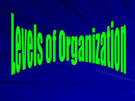 The levels of organizations : (from smallest to largest) Cells Tissues Organs Organ systems Organism Population.