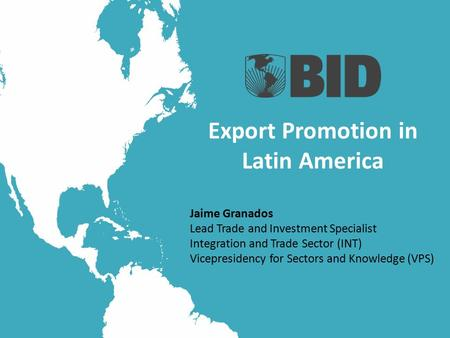 Export Promotion in Latin America Jaime Granados Lead Trade and Investment Specialist Integration and Trade Sector (INT) Vicepresidency for Sectors and.