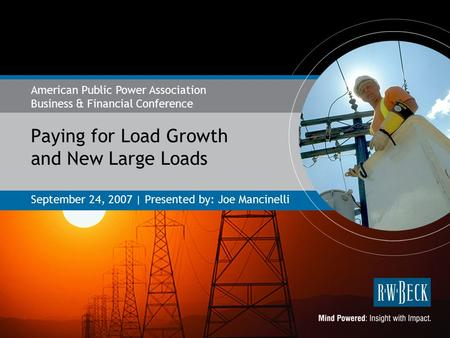 Paying for Load Growth and New Large Loads September 24, 2007 | Presented by: Joe Mancinelli American Public Power Association Business & Financial Conference.
