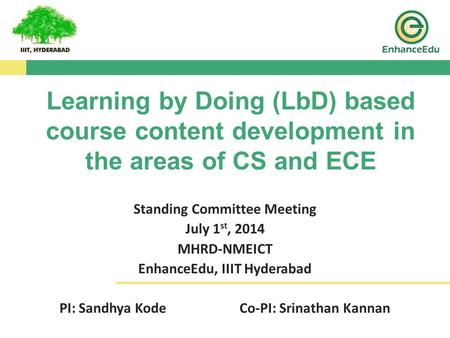 Standing Committee Meeting July 1 st, 2014 MHRD-NMEICT EnhanceEdu, IIIT Hyderabad PI: Sandhya KodeCo-PI: Srinathan Kannan Learning by Doing (LbD) based.