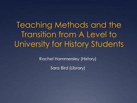 Teaching Methods and the Transition from A Level to University for History Students Rachel Hammersley (History) Sara Bird (Library)
