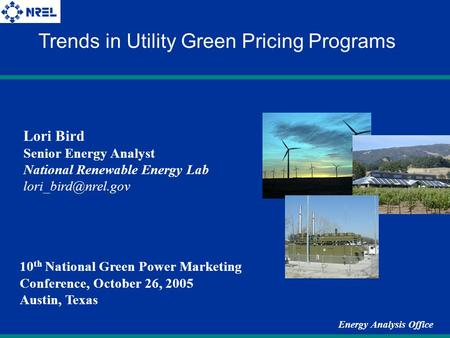 Energy Analysis Office Lori Bird Senior Energy Analyst National Renewable Energy Lab Trends in Utility Green Pricing Programs 10 th.