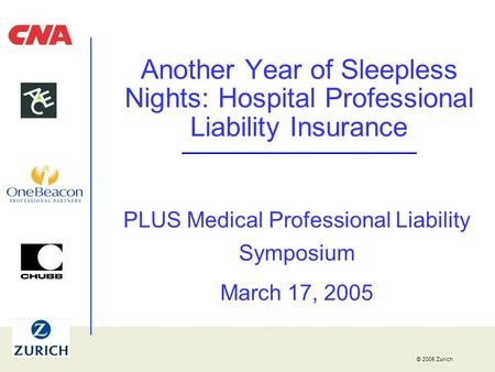 © 2005 Zurich Another Year of Sleepless Nights: Hospital Professional Liability Insurance PLUS Medical Professional Liability Symposium March 17, 2005.