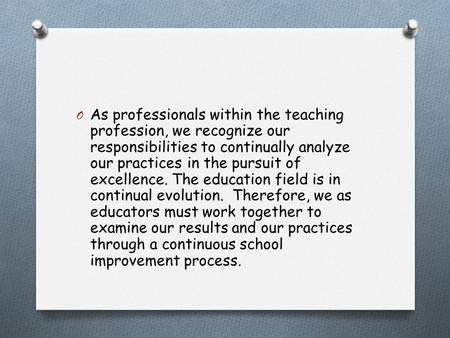 O As professionals within the teaching profession, we recognize our responsibilities to continually analyze our practices in the pursuit of excellence.