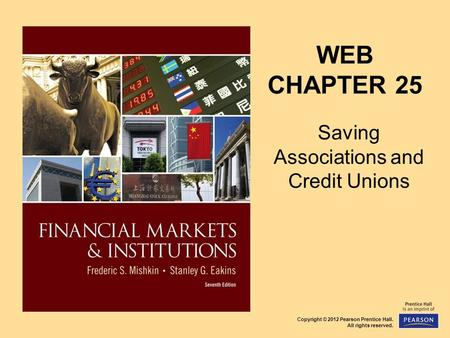 Copyright © 2012 Pearson Prentice Hall. All rights reserved. WEB CHAPTER 25 Saving Associations and Credit Unions.