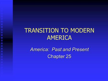 TRANSITION TO MODERN AMERICA America: Past and Present Chapter 25.