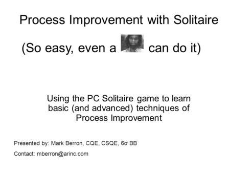 Process Improvement with Solitaire Using the PC Solitaire game to learn basic (and advanced) techniques of Process Improvement (So easy, even a can do.