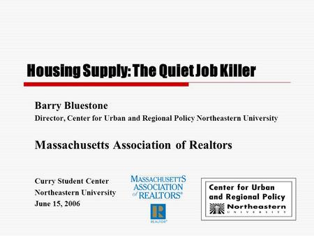 Housing Supply: The Quiet Job Killer Barry Bluestone Director, Center for Urban and Regional Policy Northeastern University Massachusetts Association of.