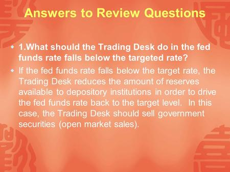 Answers to Review Questions  1.What should the Trading Desk do in the fed funds rate falls below the targeted rate?  If the fed funds rate falls below.