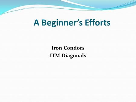A Beginner's Efforts Iron Condors ITM Diagonals. A Beginner's Efforts Disclaimer! I am a beginner and only offer my current understandings. I make no.
