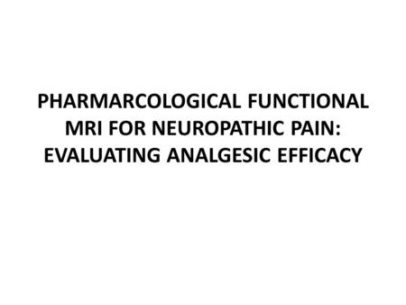 PHARMARCOLOGICAL FUNCTIONAL MRI FOR NEUROPATHIC PAIN: EVALUATING ANALGESIC EFFICACY.