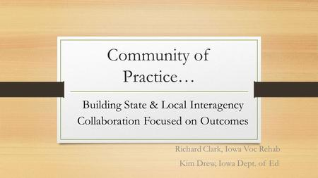 Community of Practice… Richard Clark, Iowa Voc Rehab Kim Drew, Iowa Dept. of Ed Building State & Local Interagency Collaboration Focused on Outcomes.