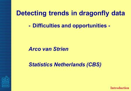 Detecting trends in dragonfly data - Difficulties and opportunities - Arco van Strien Statistics Netherlands (CBS) Introduction.