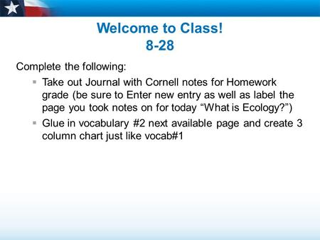 Welcome to Class! 8-28 Complete the following:  Take out Journal with Cornell notes for Homework grade (be sure to Enter new entry as well as label the.