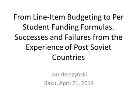 From Line-Item Budgeting to Per Student Funding Formulas. Successes and Failures from the Experience of Post Soviet Countries Jan Herczyński Baku, April.