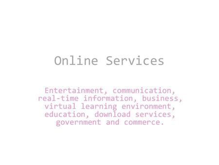 Online Services Entertainment, communication, real-time information, business, virtual learning environment, education, download services, government and.