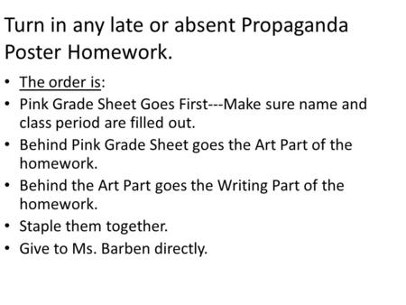 Turn in any late or absent Propaganda Poster Homework. The order is: Pink Grade Sheet Goes First---Make sure name and class period are filled out. Behind.