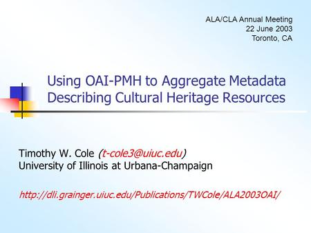 Using OAI-PMH to Aggregate Metadata Describing Cultural Heritage Resources Timothy W. Cole University of Illinois at Urbana-Champaign.