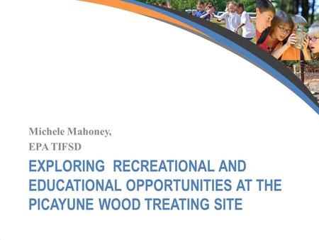 EXPLORING RECREATIONAL AND EDUCATIONAL OPPORTUNITIES AT THE PICAYUNE WOOD TREATING SITE Michele Mahoney, EPA TIFSD.