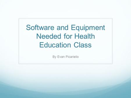 Software and Equipment Needed for Health Education Class By Evan Picariello.