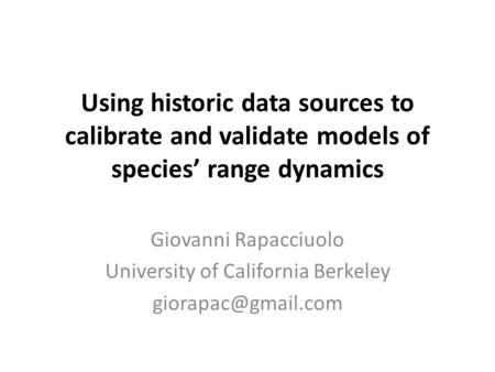 Using historic data sources to calibrate and validate models of species' range dynamics Giovanni Rapacciuolo University of California Berkeley