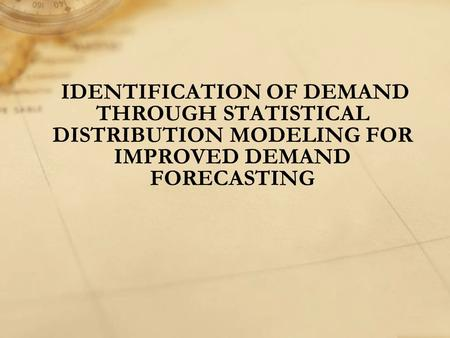IDENTIFICATION OF DEMAND THROUGH STATISTICAL DISTRIBUTION MODELING FOR IMPROVED DEMAND FORECASTING.