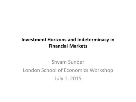 Investment Horizons and Indeterminacy in Financial Markets Shyam Sunder London School of Economics Workshop July 1, 2015.