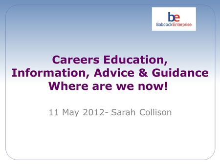Careers Education, Information, Advice & Guidance Where are we now! 11 May 2012- Sarah Collison.